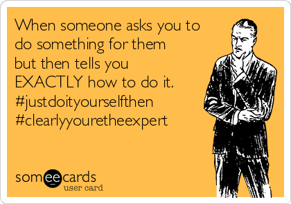 When someone asks you to do something for them but then tells you EXACTLY how to do it. #justdoityourselfthen #clearlyyouretheexpert