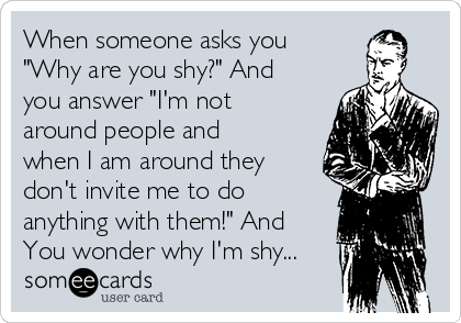 "When someone asks you ""Why are you shy?"" And you answer ""I'm not around people and when I am around they don't invite me to do anything with them!"" And You wonder why I'm shy..."