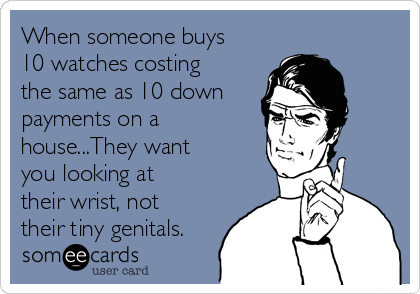 When someone buys 10 watches costing the same as 10 down payments on a house...They want you looking at their wrist, not their tiny genitals.