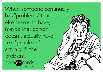 "When someone continually has ""problems"" that no one else seems to have, maybe that person doesn't actually have real ""problems"" but actually IS the problem."