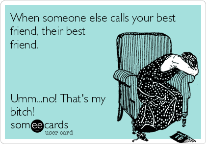 When someone else calls your best friend, their best friend.    Umm...no! That's my bitch!