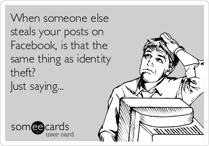When someone else steals your posts on Facebook, is that the same thing as identity theft? Just saying...