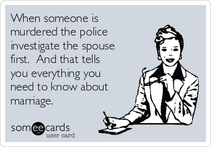 When someone is murdered the police  investigate the spouse first.  And that tells you everything you need to know about marriage.