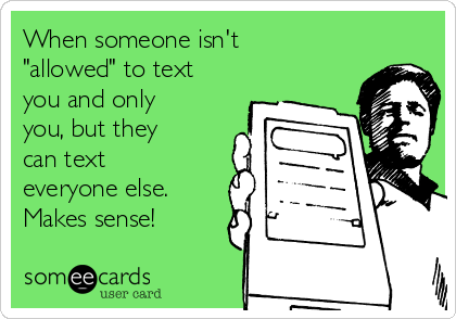 "When someone isn't ""allowed"" to text you and only you, but they can text everyone else. Makes sense!"