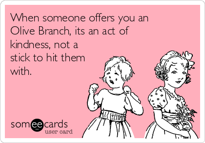 When someone offers you an Olive Branch, its an act of kindness, not a stick to hit them with.