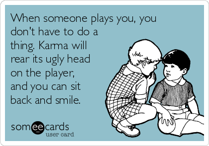 When someone plays you, you don't have to do a thing. Karma will rear its ugly head on the player, and you can sit back and smile.