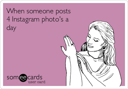 When someone posts  4 Instagram photo's a day
