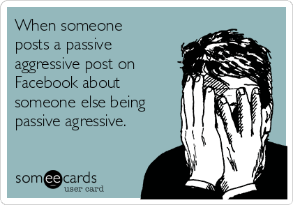 When someone posts a passive aggressive post on Facebook about someone else being passive agressive.