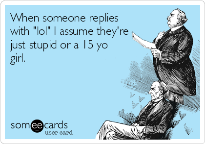 "When someone replies with ""lol"" I assume they're just stupid or a 15 yo girl."