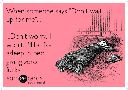 """When someone says """"Don't wait up for me""""...  ...Don't worry, I won't. I'll be fast asleep in bed giving zero fucks."""