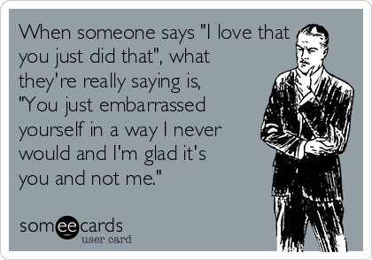 """When someone says """"I love that you just did that"""", what they're really saying is, """"You just embarrassed yourself in a way I never would and I'm glad it's you and not me."""""""