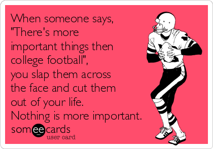 """When someone says, """"There's more important things then college football"""", you slap them across the face and cut them out of your life.  Nothing is more important."""