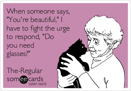 """When someone says, """"You're beautiful,"""" I have to fight the urge to respond, """"Do you need glasses?""""    The-Regular"""