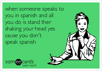 when someone speaks to you in spanish and all you do is stand ther shaking your head yes cause you don't speak spanish