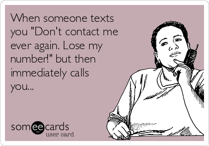 """When someone texts you """"Don't contact me ever again. Lose my number!"""" but then immediately calls you..."""