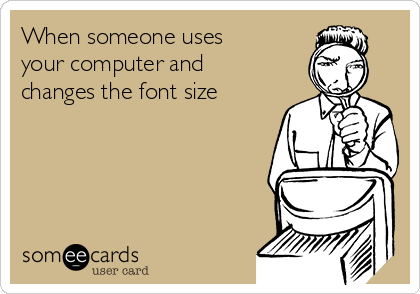 When someone uses your computer and changes the font size
