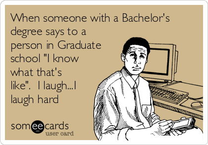 """When someone with a Bachelor's degree says to a person in Graduate school """"I know what that's like"""".  I laugh...I laugh hard"""