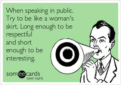 When speaking in public. Try to be like a woman's skirt. Long enough to be respectful and short enough to be interesting.