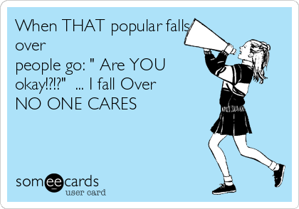 "When THAT popular falls over  people go: "" Are YOU  okay!?!?""  ... I fall Over  NO ONE CARES"