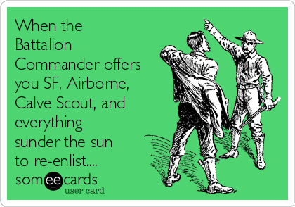 When the Battalion Commander offers you SF, Airborne, Calve Scout, and everything sunder the sun to re-enlist....