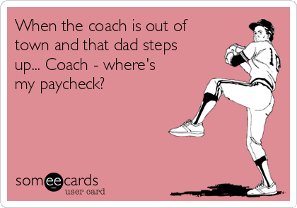 When the coach is out of town and that dad steps up... Coach - where's my paycheck?