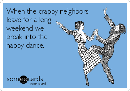 When the crappy neighbors leave for a long weekend we break into the happy dance.