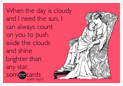 When the day is cloudy and I need the sun, I can always count on you to push aside the clouds and shine brighter than any star.