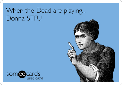 When the Dead are playing... Donna STFU