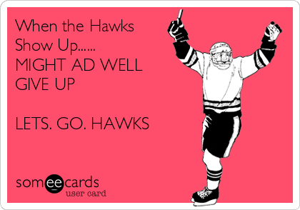 When the Hawks Show Up......  MIGHT AD WELL GIVE UP  LETS. GO. HAWKS