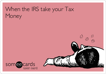 When the IRS take your Tax Money
