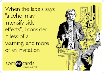 """When the labels says """"alcohol may intensify side effects"""", I consider it less of a warning, and more of an invitation."""