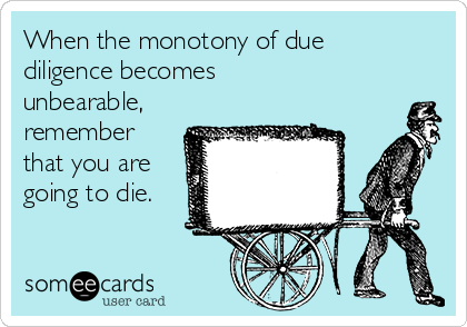 When the monotony of due diligence becomes unbearable, remember that you are going to die.