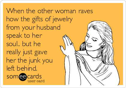 When the other woman raves how the gifts of jewelry from your husband speak to her soul.. but he really just gave her the junk you left behind.