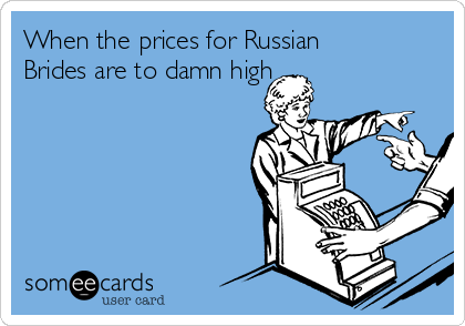 When the prices for Russian Brides are to damn high
