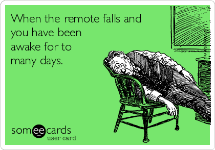 When the remote falls and you have been awake for to many days.