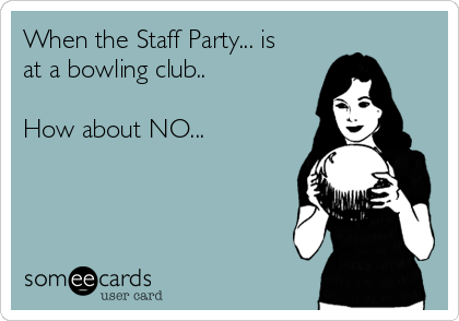 When the Staff Party... is at a bowling club..  How about NO...