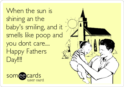 When the sun is shining an the baby's smiling, and it smells like poop and you dont care.... Happy Fathers Day!!!!