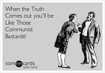 When the Truth Comes out you'll be Like Those Communist Bastards!