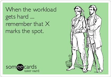 When the workload gets hard .... remember that X marks the spot.