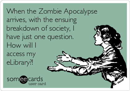 When the Zombie Apocalypse arrives, with the ensuing breakdown of society, I have just one question. How will I access my eLibrary?!