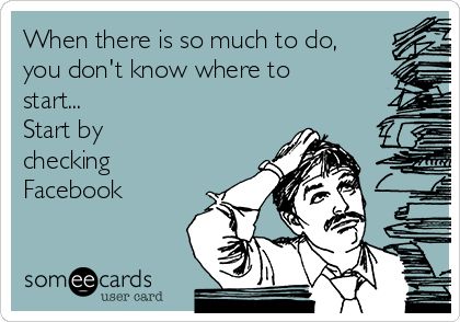When there is so much to do, you don't know where to start... Start by  checking Facebook