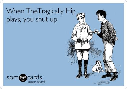 When TheTragically Hip plays, you shut up