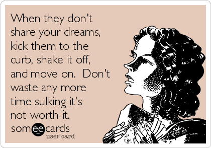 When they don't share your dreams, kick them to the curb, shake it off, and move on.  Don't waste any more time sulking it's not worth it.