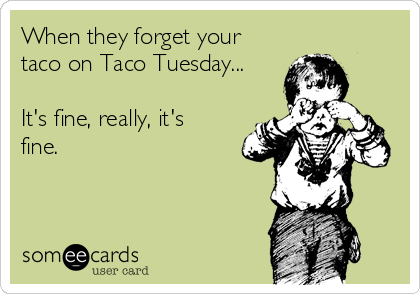 When they forget your taco on Taco Tuesday...  It's fine, really, it's fine.