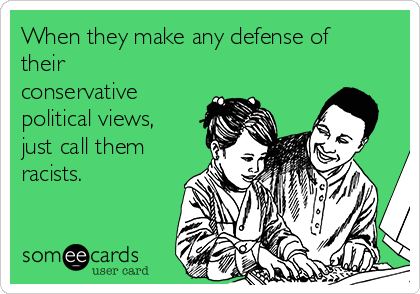 When they make any defense of their conservative political views, just call them racists.