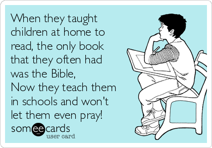When they taught  children at home to  read, the only book  that they often had was the Bible,  Now they teach them  in schools and won't let them even pray!