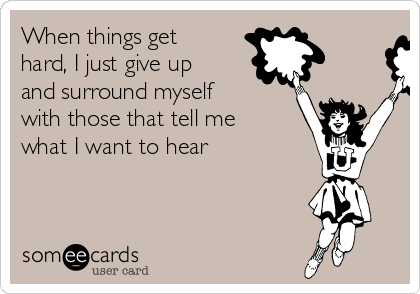 When things get hard, I just give up and surround myself with those that tell me what I want to hear