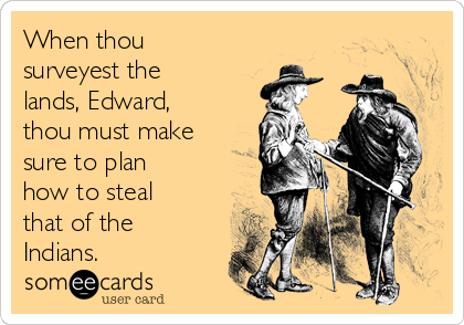 When thou surveyest the lands, Edward, thou must make sure to plan how to steal that of the Indians.