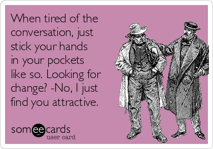 When tired of the conversation, just stick your hands in your pockets like so. Looking for change? -No, I just find you attractive.