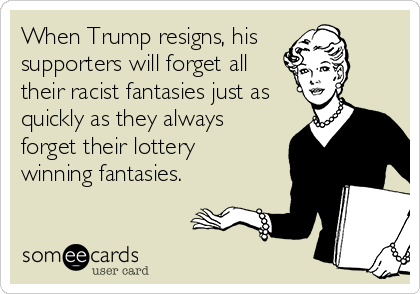 When Trump resigns, his  supporters will forget all their racist fantasies just as quickly as they always forget their lottery  winning fantasies.